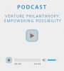 Podcast - Venture Philanthropy: Empowering Possibility